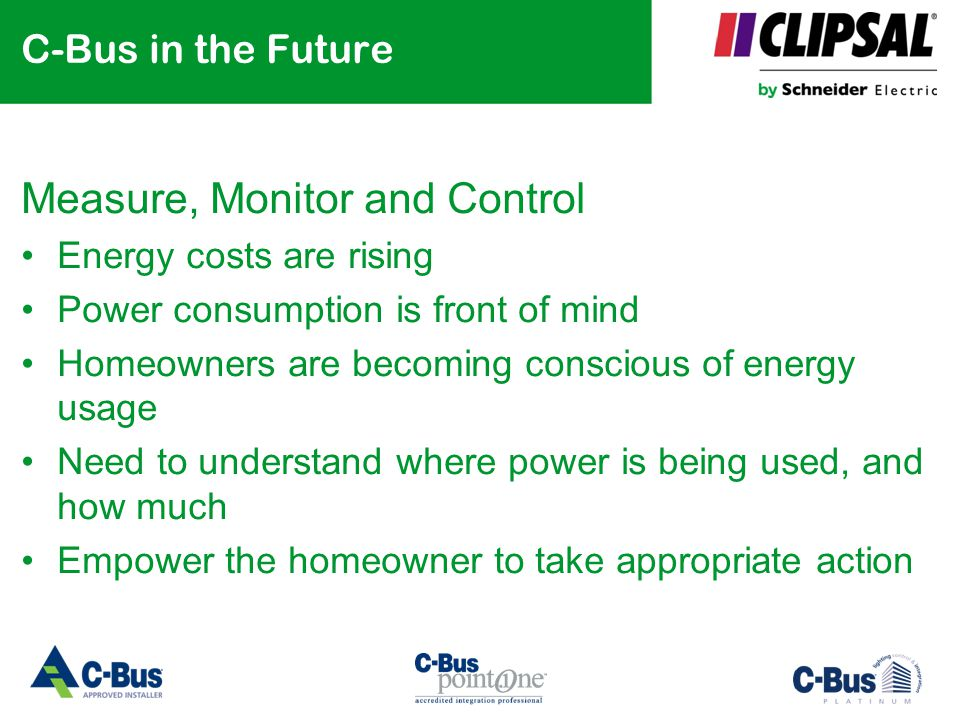 C-Bus in the Future Measure, Monitor and Control Energy costs are rising Power consumption is front of mind Homeowners are becoming conscious of energ