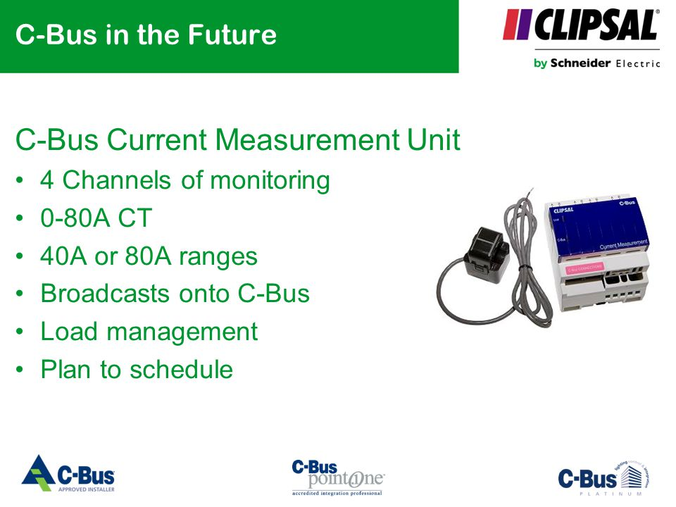 C-Bus in the Future C-Bus Current Measurement Unit 4 Channels of monitoring 0-80A CT 40A or 80A ranges Broadcasts onto C-Bus Load management Plan to s