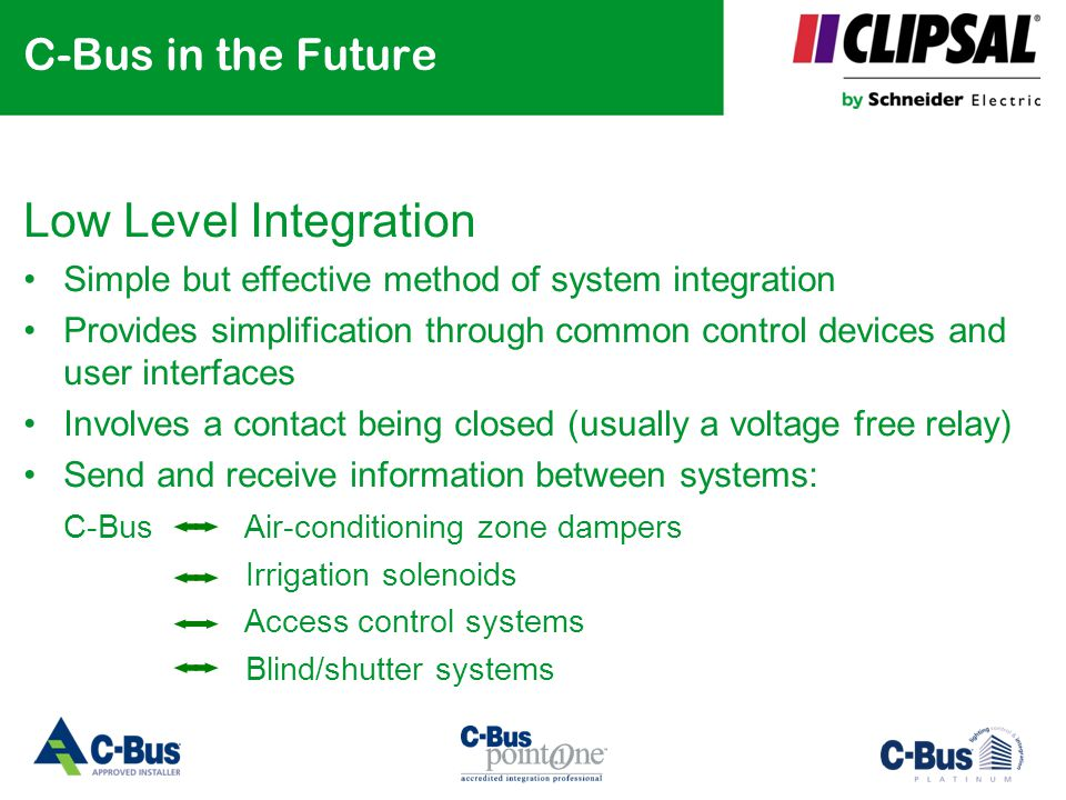 C-Bus in the Future Low Level Integration Simple but effective method of system integration Provides simplification through common control devices and