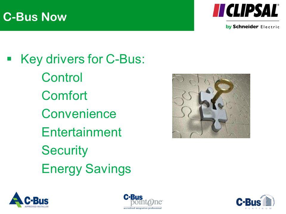 C-Bus Now  Key drivers for C-Bus: Control Comfort Convenience Entertainment Security Energy Savings