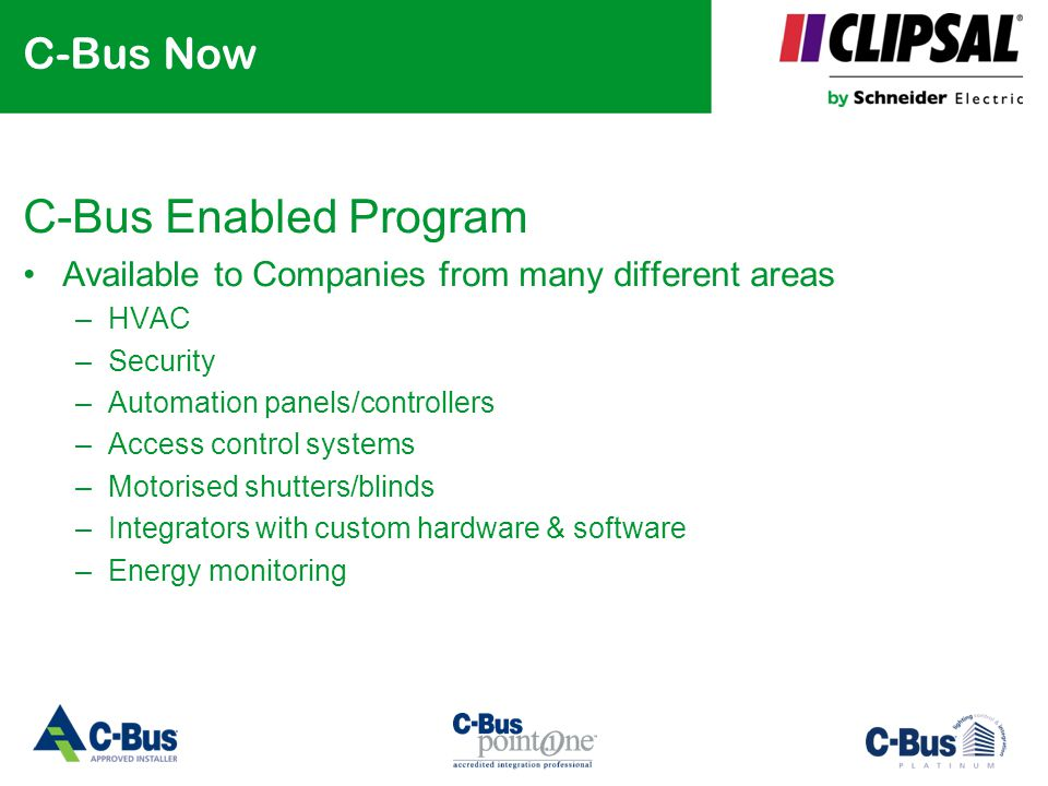 C-Bus Now C-Bus Enabled Program Available to Companies from many different areas –HVAC –Security –Automation panels/controllers –Access control system