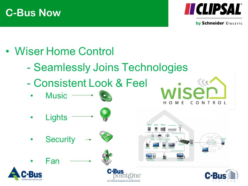 C-Bus Now Wiser Home Control - Seamlessly Joins Technologies - Consistent Look & Feel Music Lights Security Fan