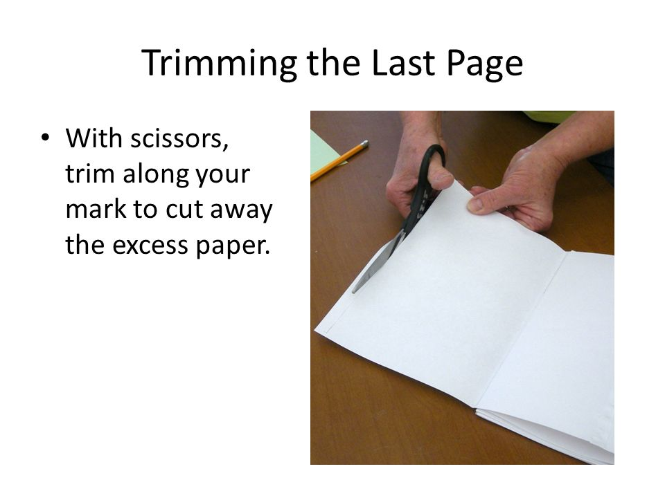 Trimming the Last Page With scissors, trim along your mark to cut away the excess paper.