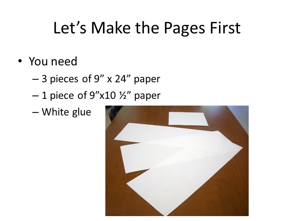 Let's Make the Pages First You need – 3 pieces of 9 x 24 paper – 1 piece of 9 x10 ½ paper – White glue