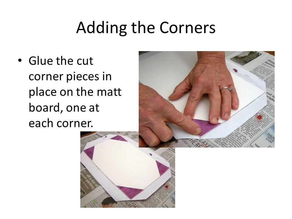 Adding the Corners Glue the cut corner pieces in place on the matt board, one at each corner.