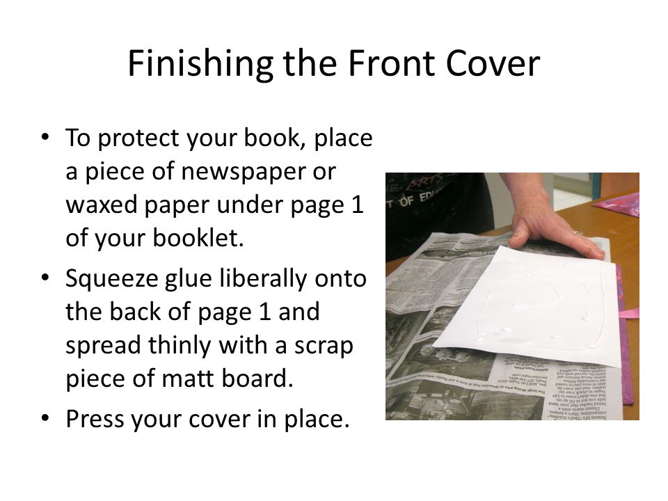 Finishing the Front Cover To protect your book, place a piece of newspaper or waxed paper under page 1 of your booklet.