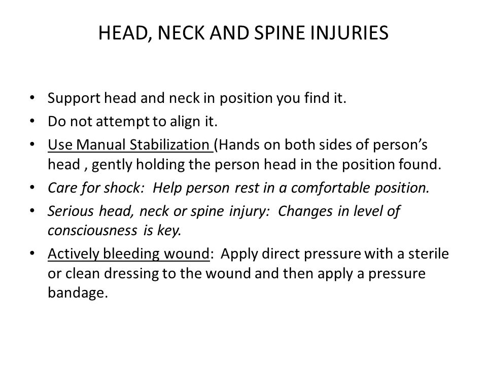 HEAD, NECK AND SPINE INJURIES Support head and neck in position you find it. Do not attempt to align it. Use Manual Stabilization (Hands on both sides