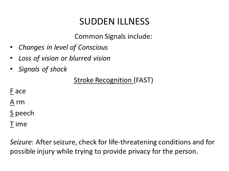 SUDDEN ILLNESS Common Signals include: Changes in level of Conscious Loss of vision or blurred vision Signals of shock Stroke Recognition (FAST) F ace