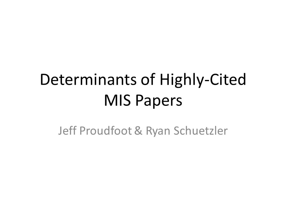 Determinants of Highly-Cited MIS Papers Jeff Proudfoot & Ryan Schuetzler