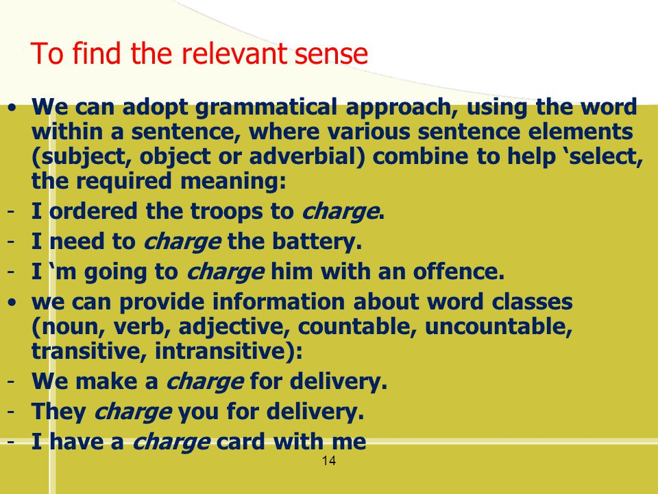 14 To find the relevant sense We can adopt grammatical approach, using the word within a sentence, where various sentence elements (subject, object or