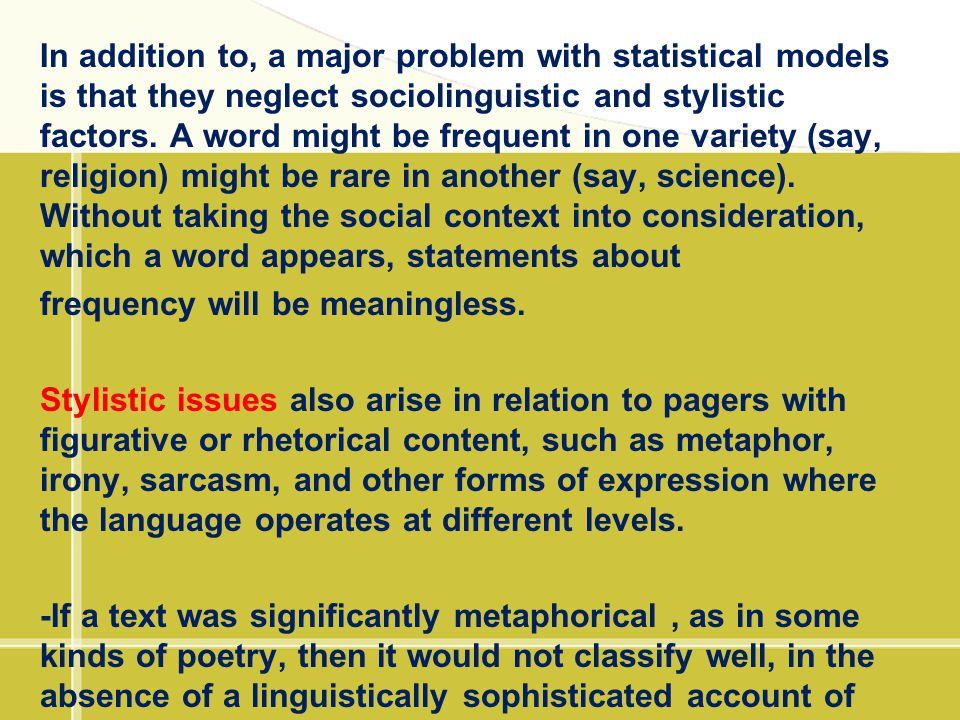 In addition to, a major problem with statistical models is that they neglect sociolinguistic and stylistic factors. A word might be frequent in one va