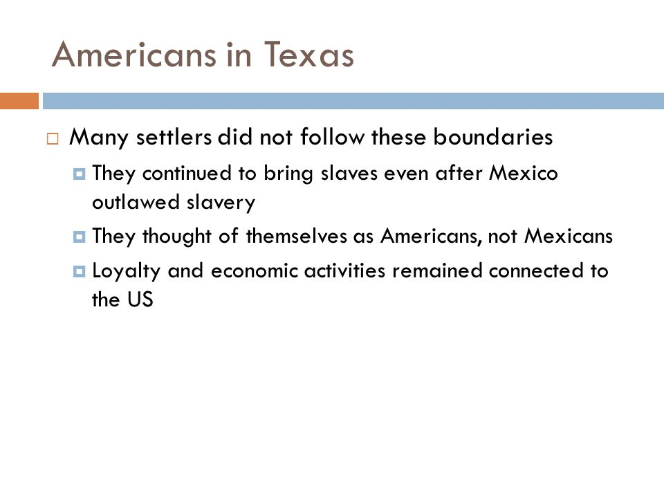 Americans in Texas  Many settlers did not follow these boundaries  They continued to bring slaves even after Mexico outlawed slavery  They thought