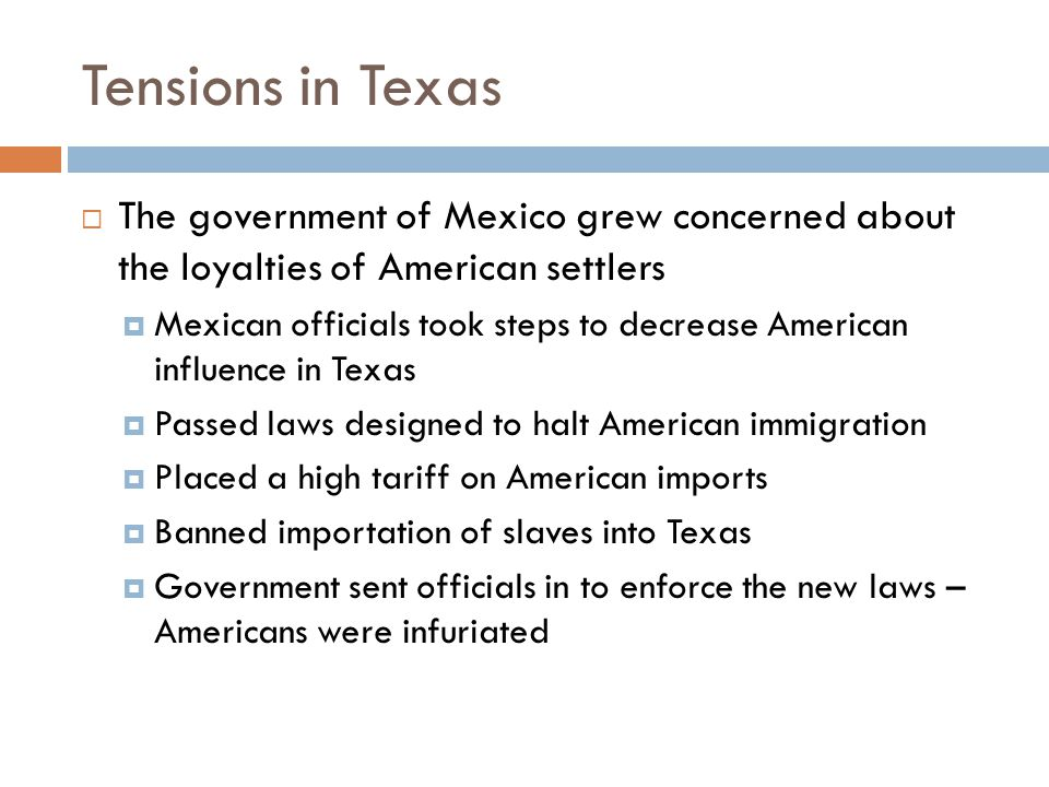 Tensions in Texas  The government of Mexico grew concerned about the loyalties of American settlers  Mexican officials took steps to decrease Americ