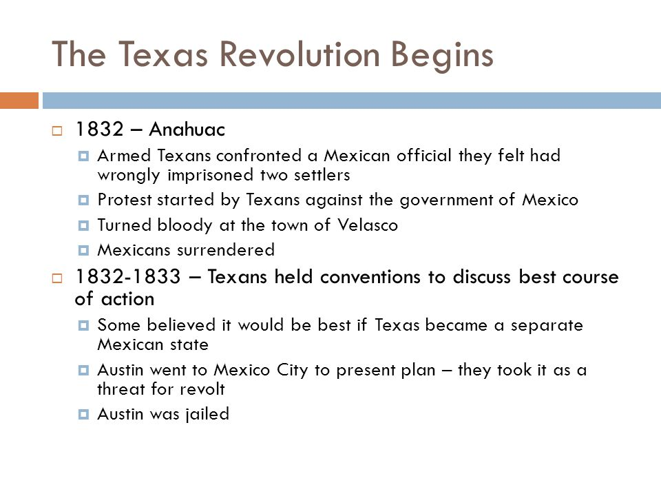 The Texas Revolution Begins  1832 – Anahuac  Armed Texans confronted a Mexican official they felt had wrongly imprisoned two settlers  Protest star