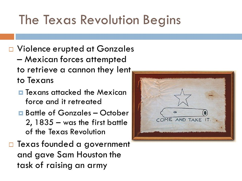 The Texas Revolution Begins  Violence erupted at Gonzales – Mexican forces attempted to retrieve a cannon they lent to Texans  Texans attacked the M