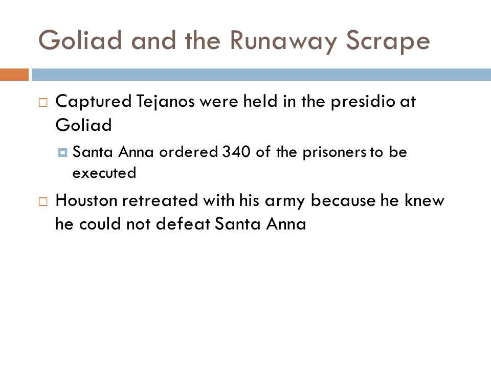 Goliad and the Runaway Scrape  Captured Tejanos were held in the presidio at Goliad  Santa Anna ordered 340 of the prisoners to be executed  Housto