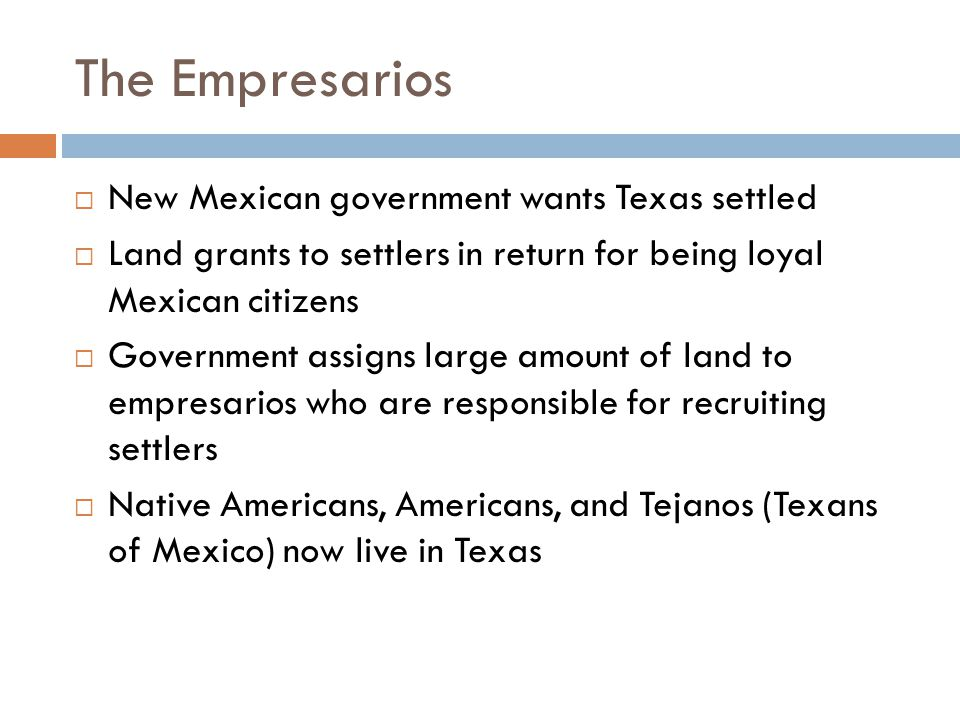 The Empresarios  New Mexican government wants Texas settled  Land grants to settlers in return for being loyal Mexican citizens  Government assigns