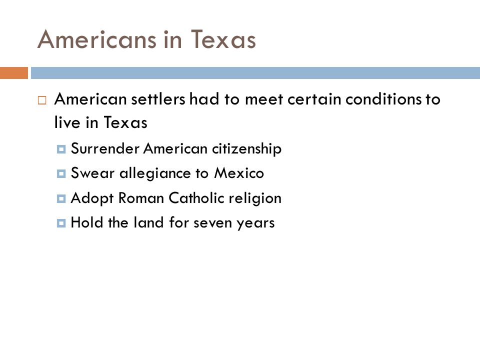 Americans in Texas  Many settlers did not follow these boundaries  They continued to bring slaves even after Mexico outlawed slavery  They thought of themselves as Americans, not Mexicans  Loyalty and economic activities remained connected to the US