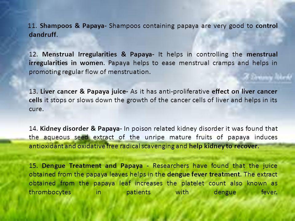 11. Shampoos & Papaya- Shampoos containing papaya are very good to control dandruff. 12. Menstrual Irregularities & Papaya- It helps in controlling th