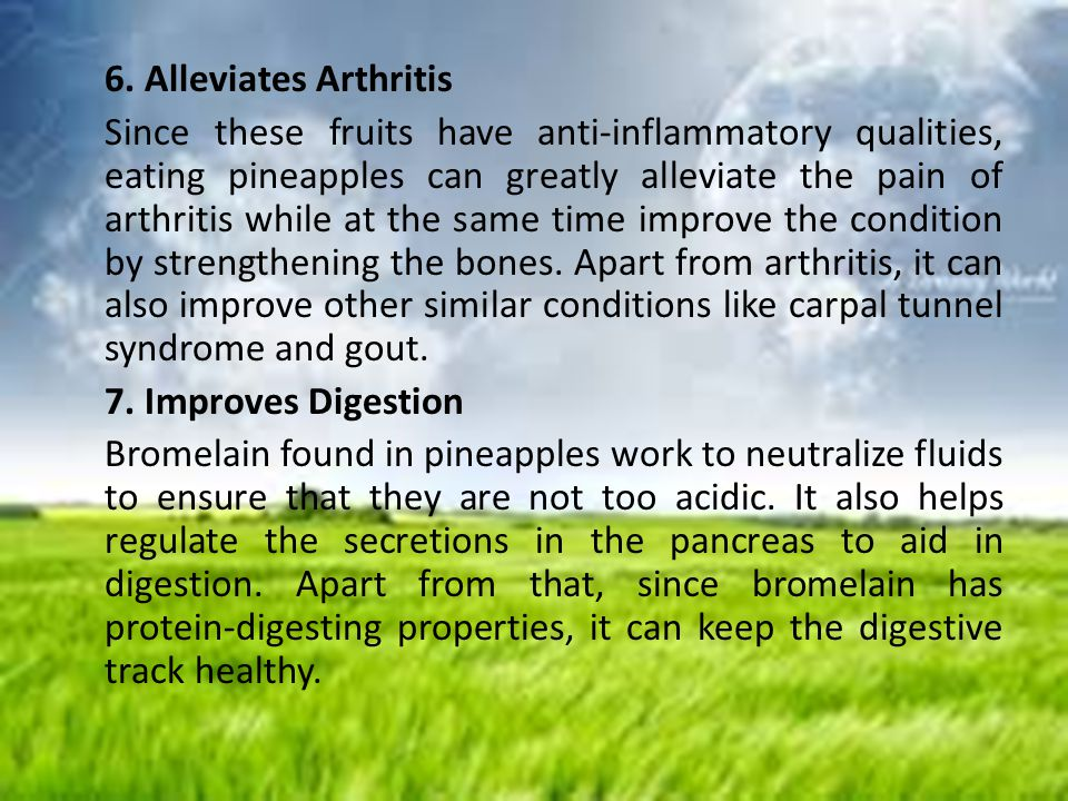 6. Alleviates Arthritis Since these fruits have anti-inflammatory qualities, eating pineapples can greatly alleviate the pain of arthritis while at th