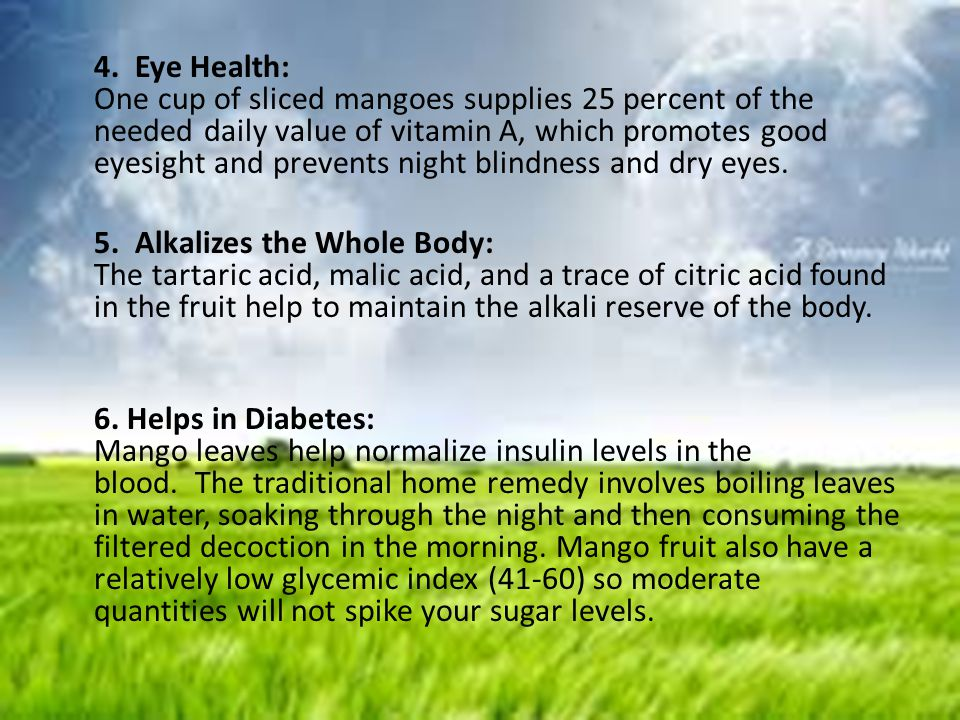 4. Eye Health: One cup of sliced mangoes supplies 25 percent of the needed daily value of vitamin A, which promotes good eyesight and prevents night b