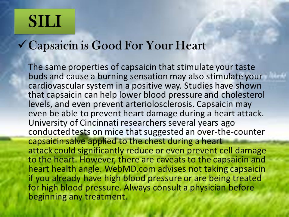 SILI Capsaicin is Good For Your Heart The same properties of capsaicin that stimulate your taste buds and cause a burning sensation may also stimulate