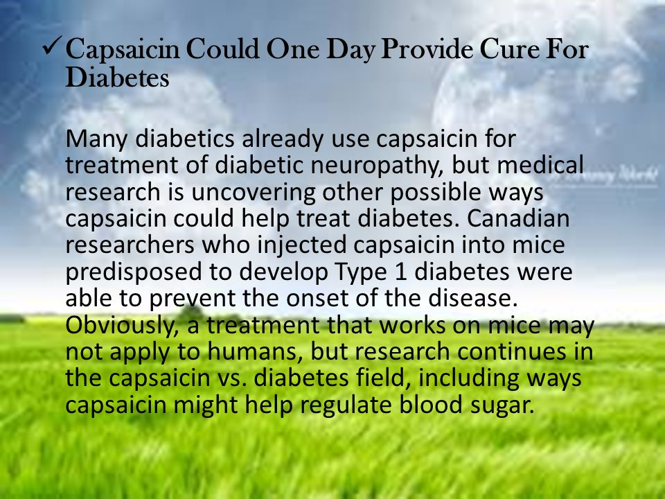 Capsaicin Could One Day Provide Cure For Diabetes Many diabetics already use capsaicin for treatment of diabetic neuropathy, but medical research is u