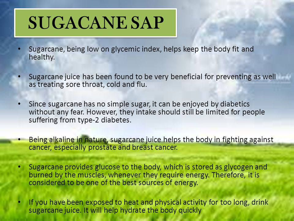 SUGACANE SAP Sugarcane, being low on glycemic index, helps keep the body fit and healthy. Sugarcane juice has been found to be very beneficial for pre