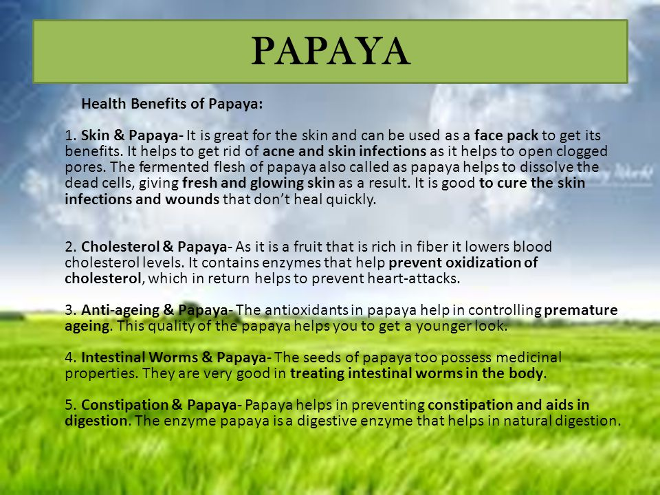 PAPAYA Health Benefits of Papaya: 1. Skin & Papaya- It is great for the skin and can be used as a face pack to get its benefits. It helps to get rid o