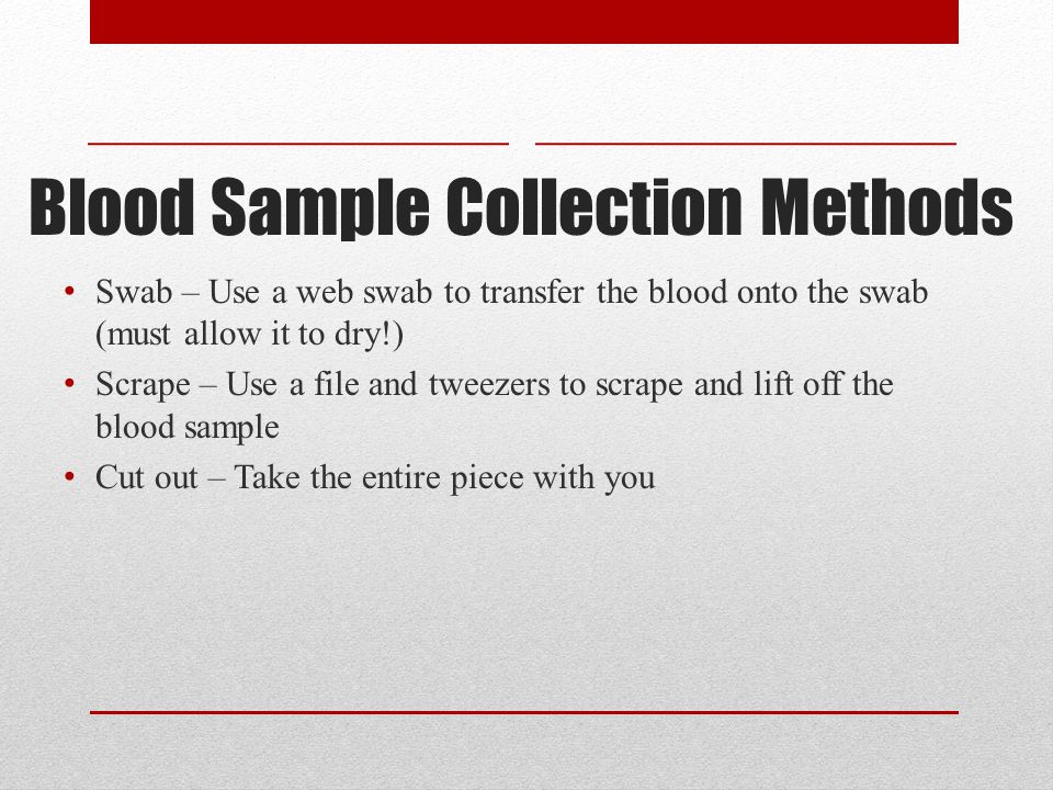 Blood Sample Collection Methods Swab – Use a web swab to transfer the blood onto the swab (must allow it to dry!) Scrape – Use a file and tweezers to scrape and lift off the blood sample Cut out – Take the entire piece with you