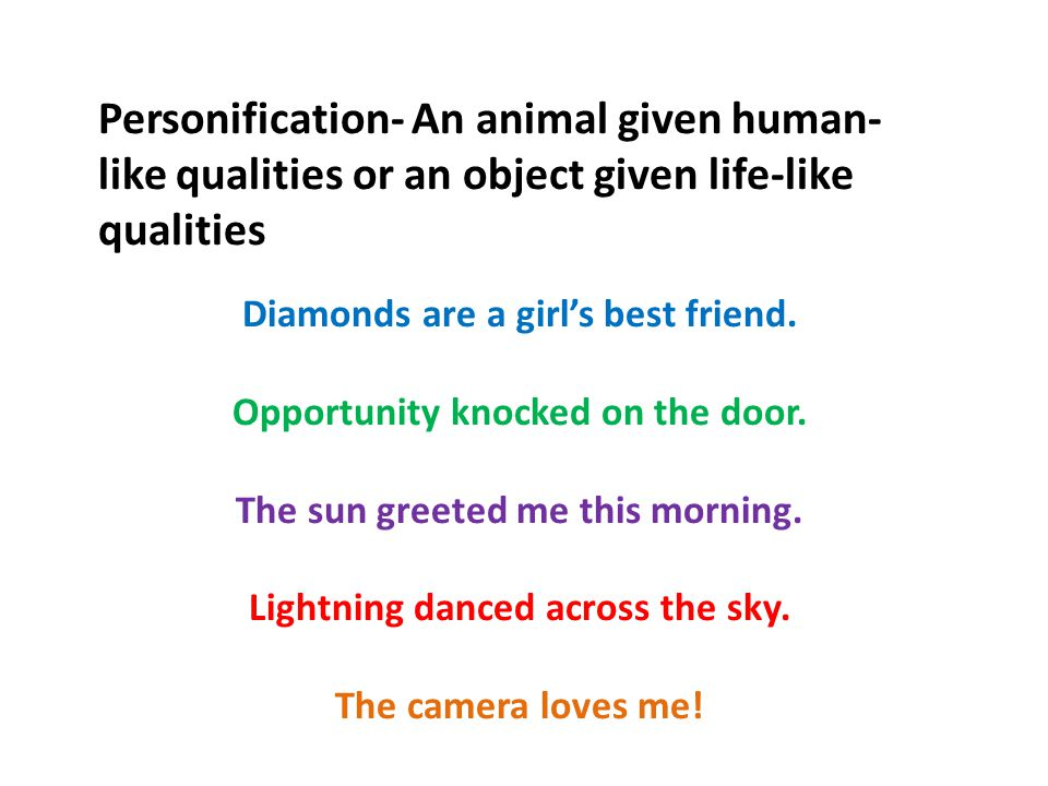 Personification- An animal given human- like qualities or an object given life-like qualities Diamonds are a girl's best friend.