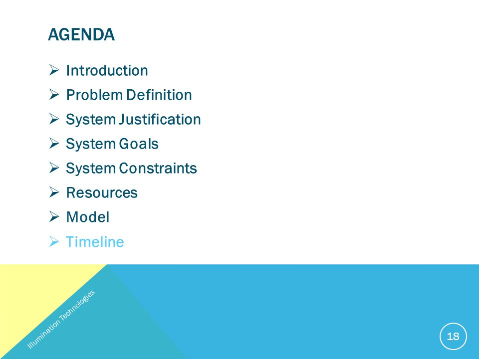 AGENDA  Introduction  Problem Definition  System Justification  System Goals  System Constraints  Resources  Model  Timeline Illumination Technologies 18