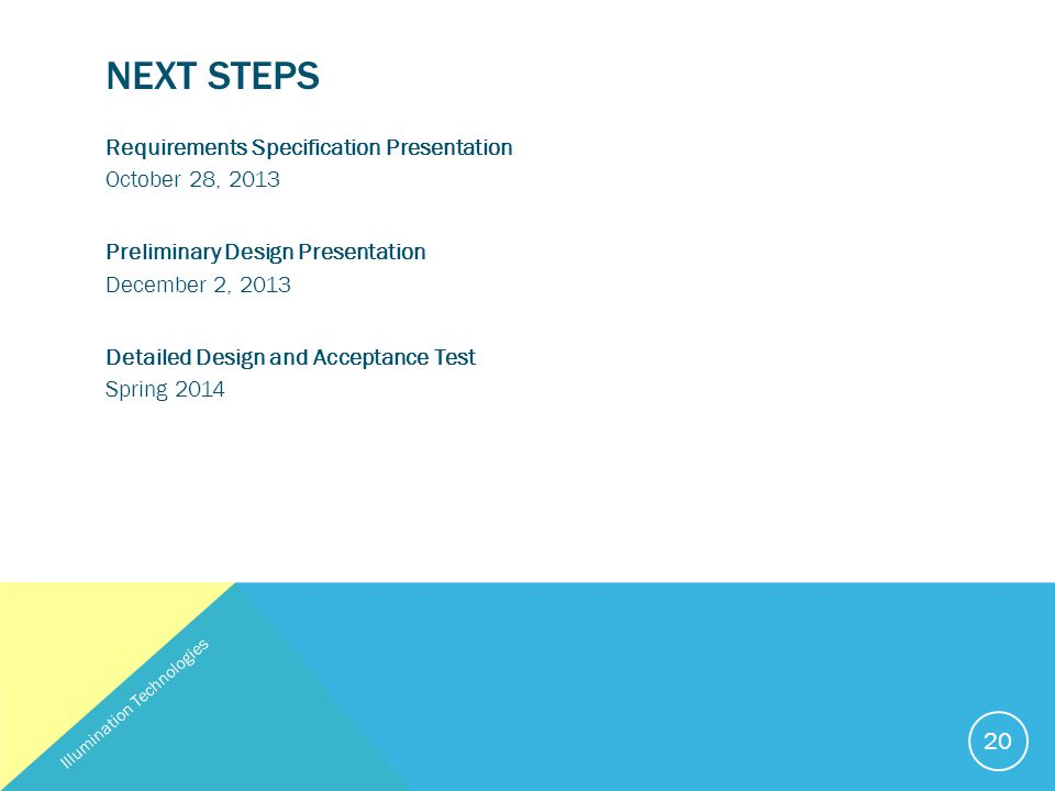 NEXT STEPS Requirements Specification Presentation October 28, 2013 Preliminary Design Presentation December 2, 2013 Detailed Design and Acceptance Test Spring 2014 Illumination Technologies 20