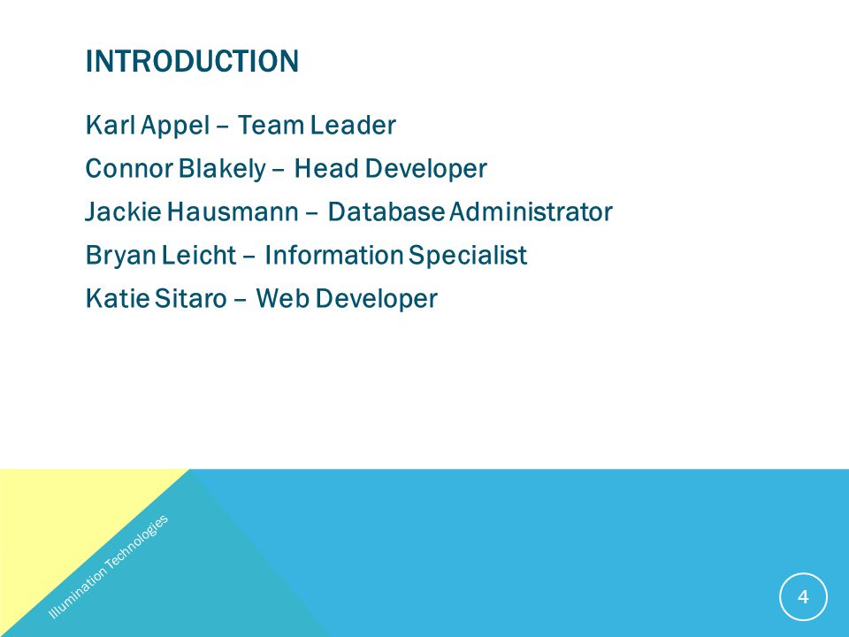 INTRODUCTION Karl Appel – Team Leader Connor Blakely – Head Developer Jackie Hausmann – Database Administrator Bryan Leicht – Information Specialist Katie Sitaro – Web Developer Illumination Technologies 4