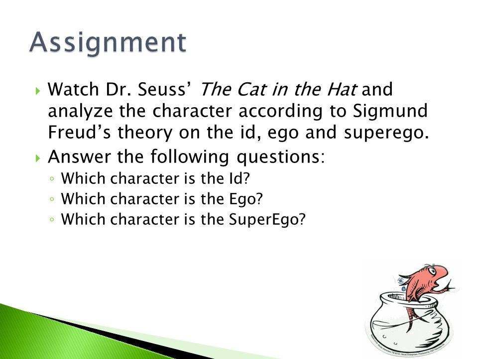  Watch Dr. Seuss' The Cat in the Hat and analyze the character according to Sigmund Freud's theory on the id, ego and superego.  Answer the followin