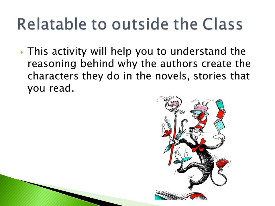  This activity will help you to understand the reasoning behind why the authors create the characters they do in the novels, stories that you read.
