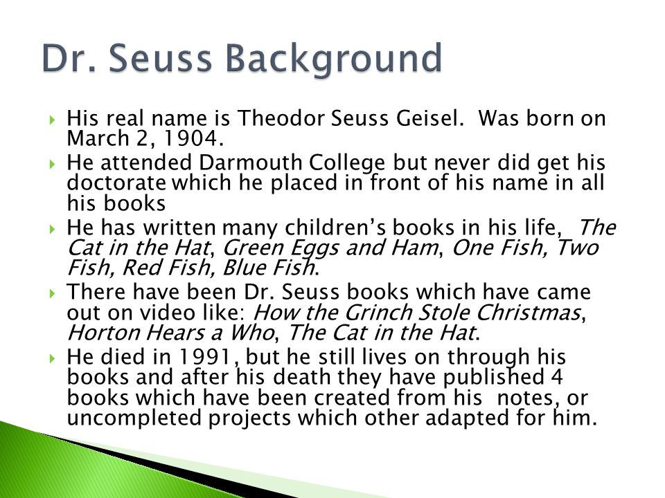  His real name is Theodor Seuss Geisel. Was born on March 2, 1904.  He attended Darmouth College but never did get his doctorate which he placed in
