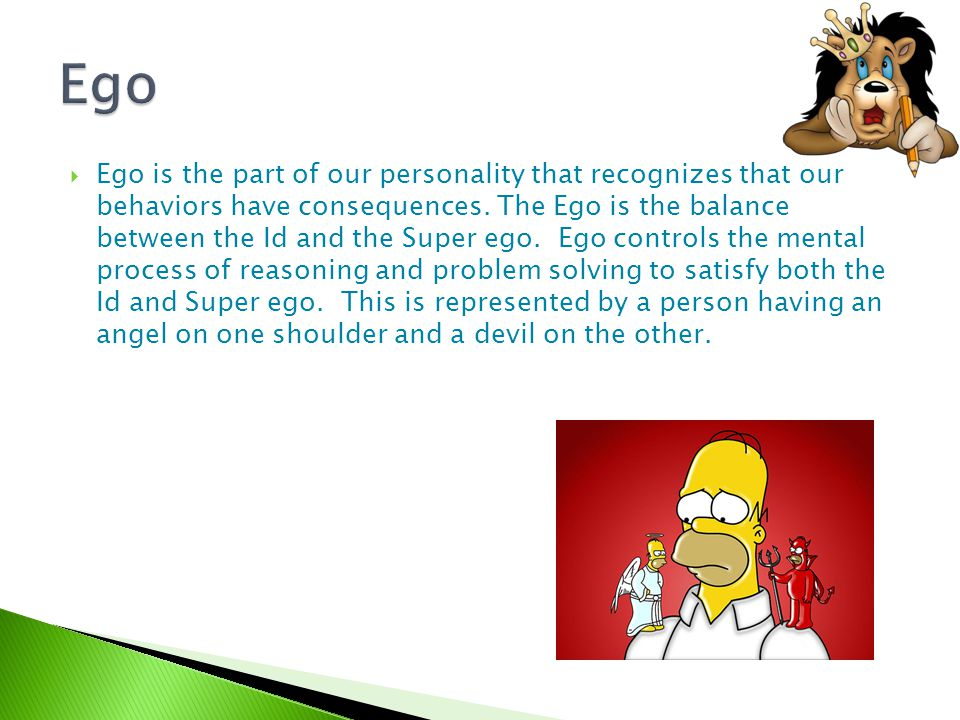  Ego is the part of our personality that recognizes that our behaviors have consequences. The Ego is the balance between the Id and the Super ego. Eg