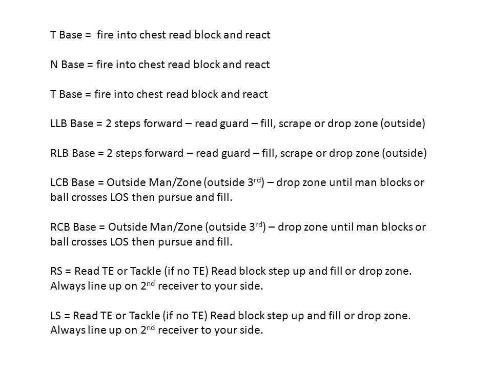 T Base = fire into chest read block and react N Base = fire into chest read block and react T Base = fire into chest read block and react LLB Base = 2 steps forward – read guard – fill, scrape or drop zone (outside) RLB Base = 2 steps forward – read guard – fill, scrape or drop zone (outside) LCB Base = Outside Man/Zone (outside 3 rd ) – drop zone until man blocks or ball crosses LOS then pursue and fill.