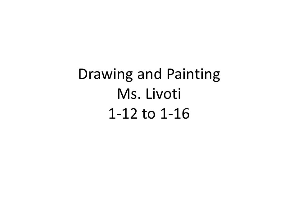 Drawing and Painting Ms. Livoti 1-12 to 1-16