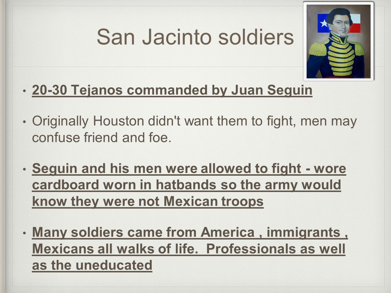San Jacinto soldiers 20-30 Tejanos commanded by Juan Seguin Originally Houston didn't want them to fight, men may confuse friend and foe. Seguin and h