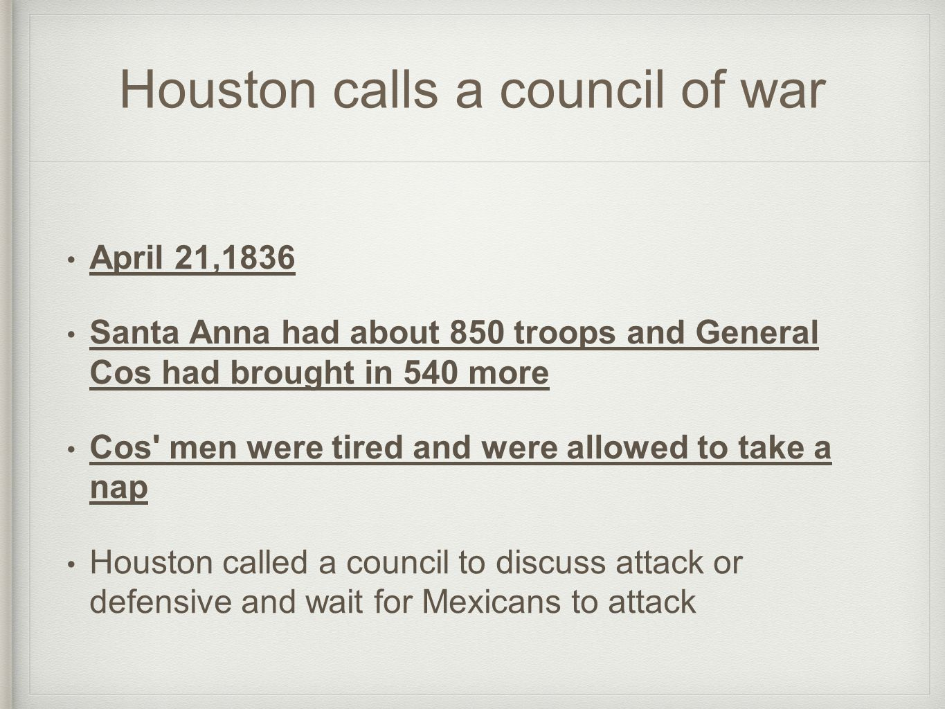Houston calls a council of war April 21,1836 Santa Anna had about 850 troops and General Cos had brought in 540 more Cos' men were tired and were allo