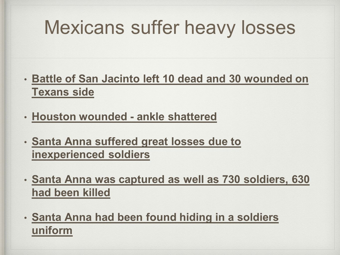 Mexicans suffer heavy losses Battle of San Jacinto left 10 dead and 30 wounded on Texans side Houston wounded - ankle shattered Santa Anna suffered great losses due to inexperienced soldiers Santa Anna was captured as well as 730 soldiers, 630 had been killed Santa Anna had been found hiding in a soldiers uniform