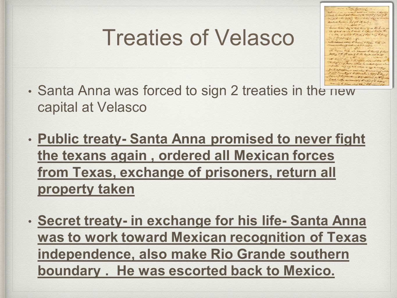 Treaties of Velasco Santa Anna was forced to sign 2 treaties in the new capital at Velasco Public treaty- Santa Anna promised to never fight the texan