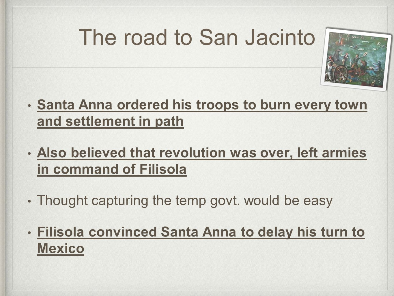 The road to San Jacinto Santa Anna ordered his troops to burn every town and settlement in path Also believed that revolution was over, left armies in command of Filisola Thought capturing the temp govt.