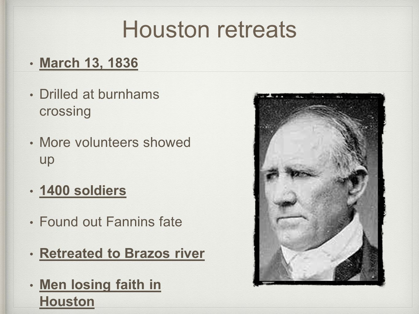 Houston retreats March 13, 1836 Drilled at burnhams crossing More volunteers showed up 1400 soldiers Found out Fannins fate Retreated to Brazos river Men losing faith in Houston