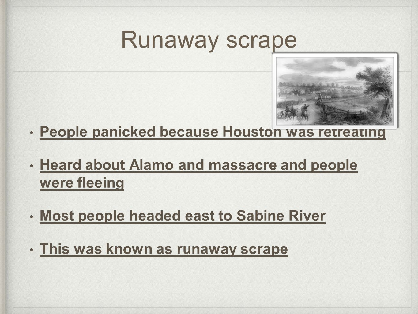 Runaway scrape People panicked because Houston was retreating Heard about Alamo and massacre and people were fleeing Most people headed east to Sabine River This was known as runaway scrape