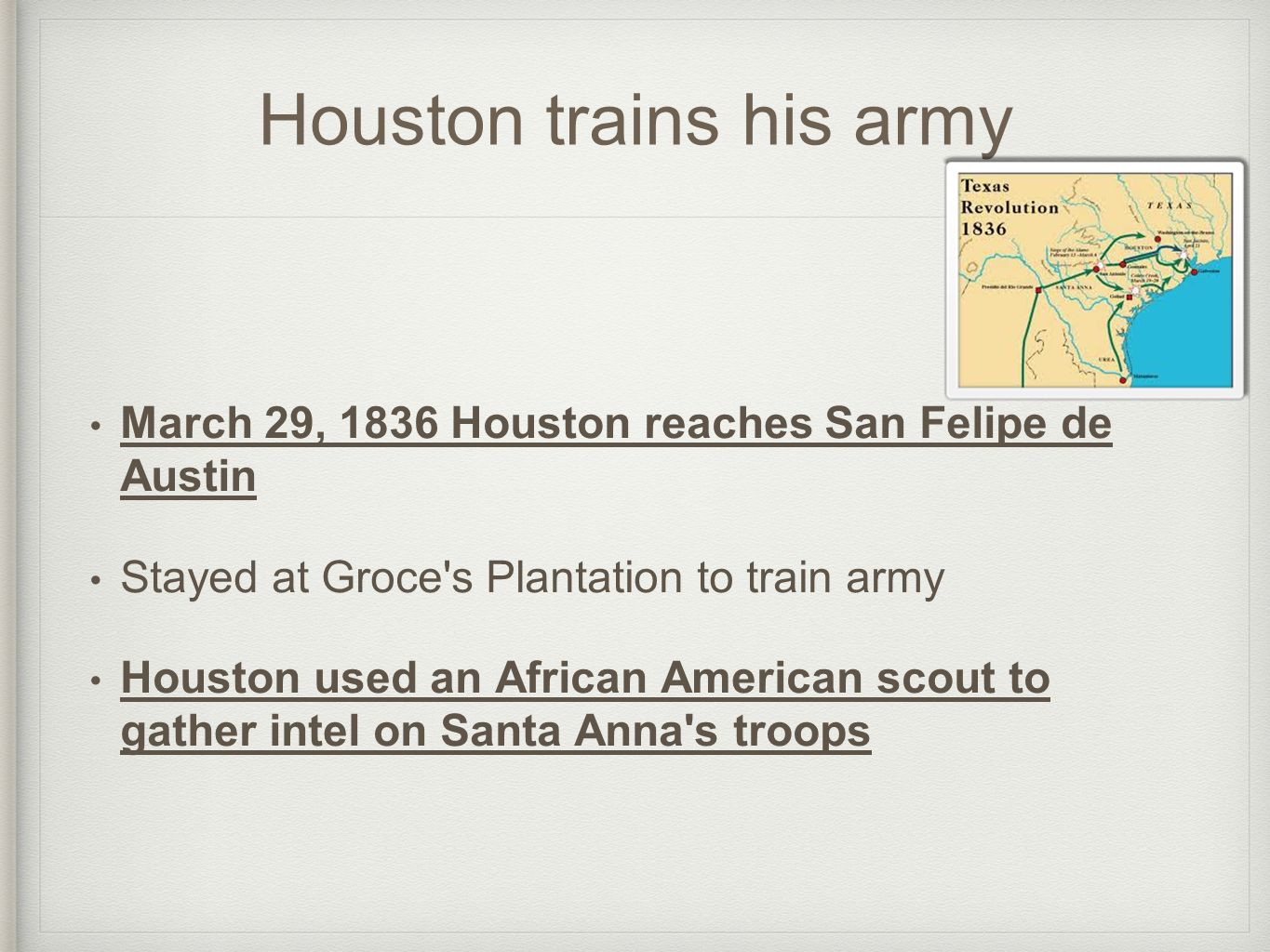 Houston trains his army March 29, 1836 Houston reaches San Felipe de Austin Stayed at Groce s Plantation to train army Houston used an African American scout to gather intel on Santa Anna s troops
