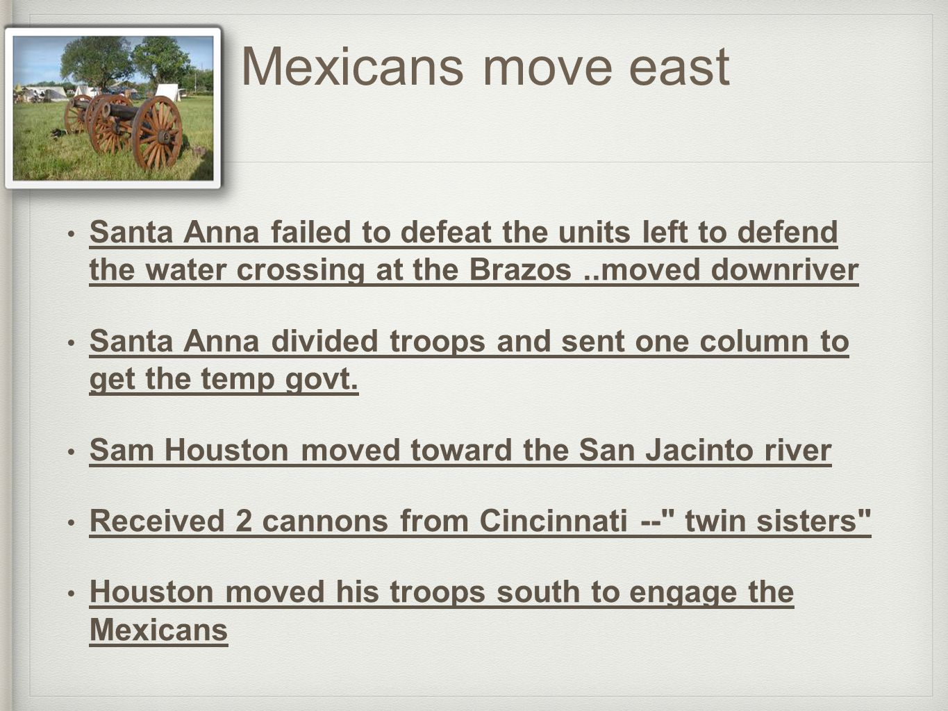 Mexicans move east Santa Anna failed to defeat the units left to defend the water crossing at the Brazos..moved downriver Santa Anna divided troops and sent one column to get the temp govt.