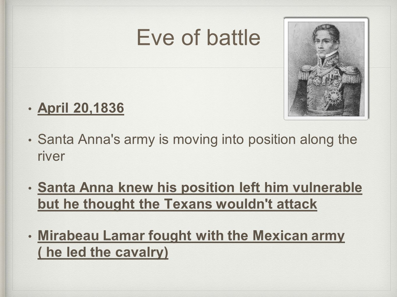 Eve of battle April 20,1836 Santa Anna s army is moving into position along the river Santa Anna knew his position left him vulnerable but he thought the Texans wouldn t attack Mirabeau Lamar fought with the Mexican army ( he led the cavalry)